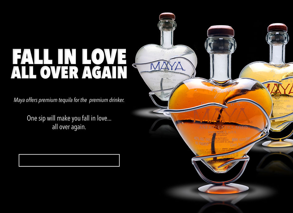 Fall In Love All Over Again- Maya offers premium teqiula for the premium drinker. One sip will make you fall in love all over again.